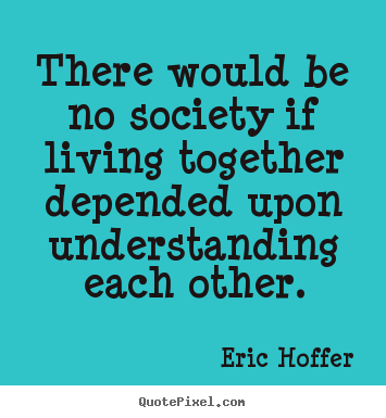 Eric Hoffer picture quotes - There would be no society if living together.. - Life quote