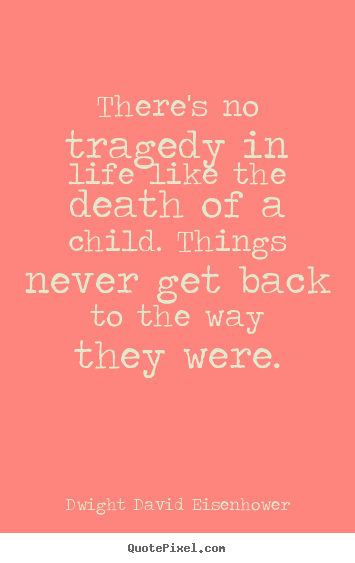 Life quote - There's no tragedy in life like the death of a child. things..
