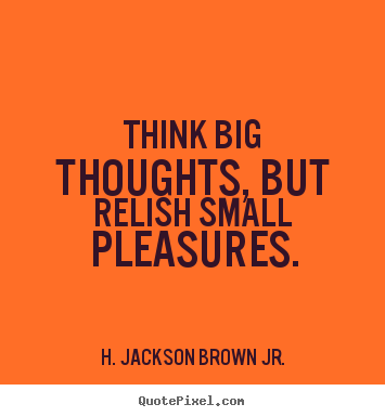 H. Jackson Brown Jr. picture quotes - Think big thoughts, but relish small pleasures. - Life quotes