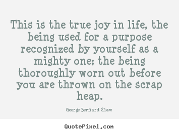 Create custom picture quotes about life - This is the true joy in life, the being used for a purpose recognized..