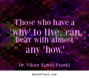 Dr. Viktor E(mil) Frankl pictures sayings - Those who have a 'why' to live, can bear.. - Life quote