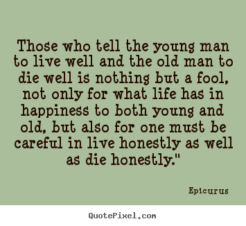 Life quote - Those who tell the young man to live well and the old man to die well..