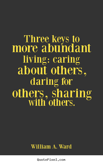 Three keys to more abundant living: caring about others, daring for others,.. William A. Ward top life quotes