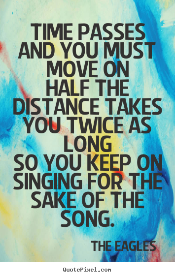 Design your own picture quotes about life - Time passes and you must move onhalf the distance takes you..
