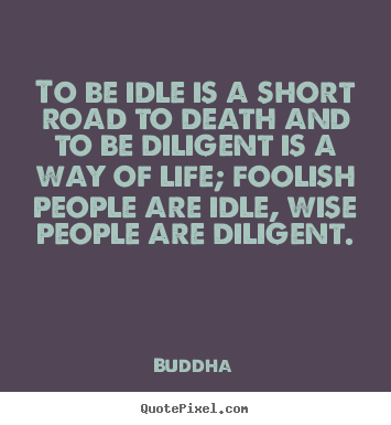 Buddha photo quotes - To be idle is a short road to death and to be diligent is a way of life;.. - Life quotes