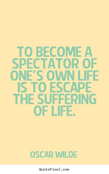 Life quotes - To become a spectator of one's own life is to escape the suffering..