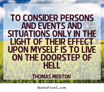 Thomas Merton picture quotes - To consider persons and events and situations only in.. - Life quote