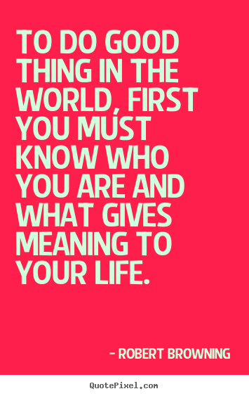 To do good thing in the world, first you must know.. Robert Browning popular life quotes