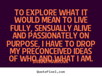 Dawna Markova picture quotes - To explore what it would mean to live fully, sensually.. - Life quotes