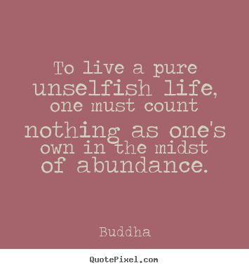 Make picture quotes about life - To live a pure unselfish life, one must count nothing as one's..