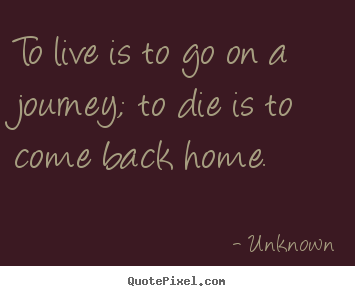 Unknown picture quotes - To live is to go on a journey; to die is to come back home. - Life quotes