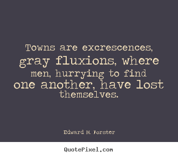 Make picture quotes about life - Towns are excrescences, gray fluxions, where men, hurrying..