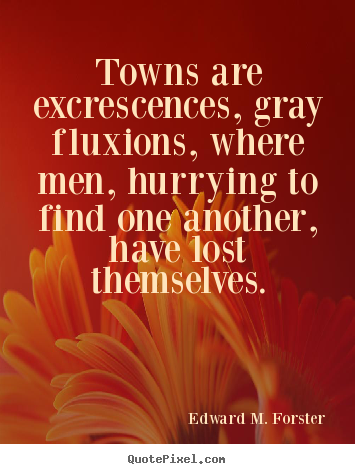 Life quotes - Towns are excrescences, gray fluxions, where..