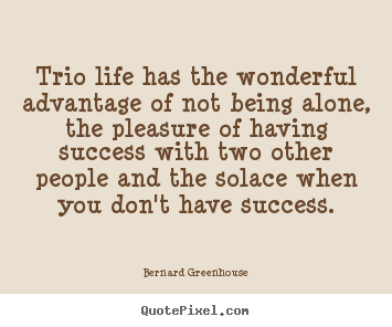 Trio life has the wonderful advantage of not being.. Bernard Greenhouse best life quotes