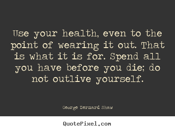 Use your health, even to the point of wearing.. George Bernard Shaw good life quote