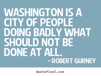 Robert Gurney picture quotes - Washington is a city of people doing badly what.. - Life quotes