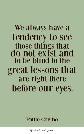 Life quote - We always have a tendency to see those things..