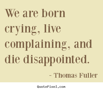 Thomas Fuller poster quotes - We are born crying, live complaining, and die disappointed. - Life quotes