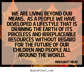 Margaret Mead picture quotes - We are living beyond our means. as a people we have developed a lifestyle.. - Life quote