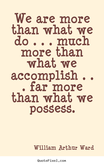We are more than what we do . . . much more than.. William Arthur Ward top life quotes