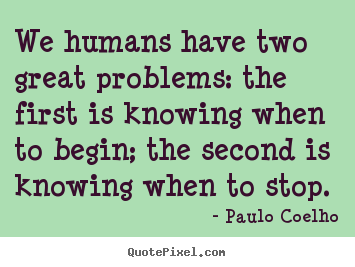 We humans have two great problems: the first is knowing when.. Paulo Coelho good life quotes