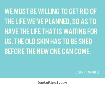 Life quote - We must be willing to get rid of the life we've..