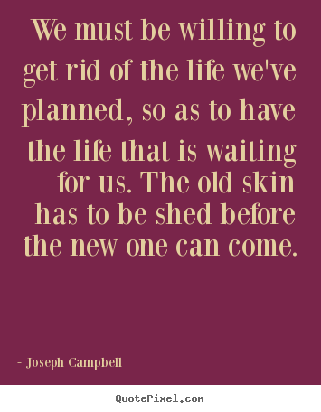 Life quotes - We must be willing to get rid of the life we've..