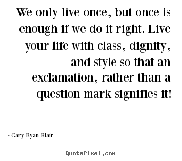 Life quotes - We only live once, but once is enough if we..