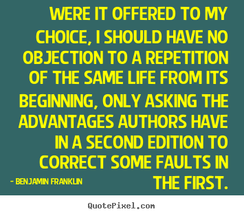 Were it offered to my choice, i should have no objection to a repetition.. Benjamin Franklin best life quote