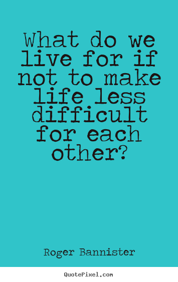Quotes about life - What do we live for if not to make life less difficult..