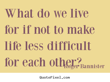 What do we live for if not to make life less difficult for each other? Roger Bannister best life quotes