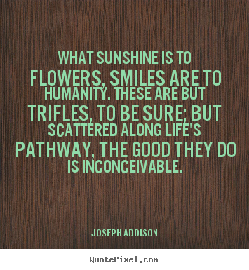 Life quotes - What sunshine is to flowers, smiles are to humanity. these are..