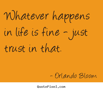 Quotes about life - Whatever happens in life is fine - just trust in that.