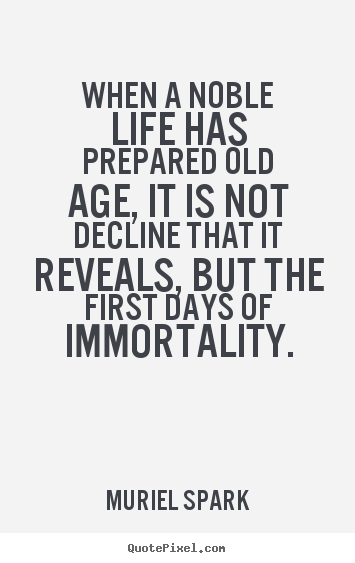 Muriel Spark picture quotes - When a noble life has prepared old age, it is not decline.. - Life quote