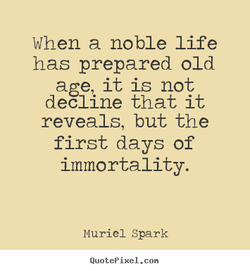 When a noble life has prepared old age, it.. Muriel Spark greatest life quotes