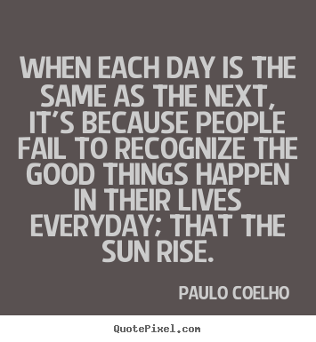 Paulo Coelho picture quotes - When each day is the same as the next, it's because people.. - Life sayings