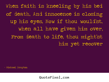 Life quotes - When faith is kneeling by his bed of death, and innocence..