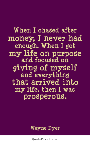 When i chased after money, i never had enough... Wayne Dyer famous life quotes