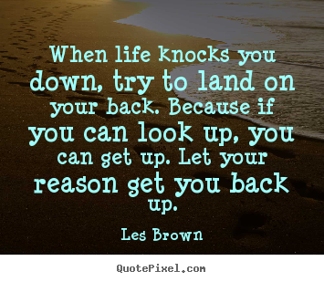 Life quotes - When life knocks you down, try to land on your back. because..
