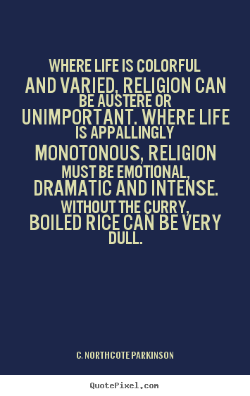 Quote about life - Where life is colorful and varied, religion can be..