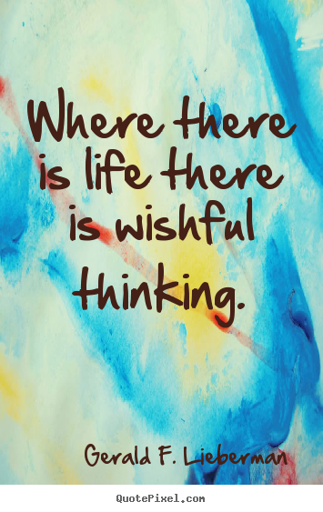 Gerald F. Lieberman picture quotes - Where there is life there is wishful thinking. - Life quotes