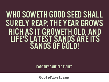 Quotes about life - Who soweth good seed shall surely reap; the year grows rich as it groweth..