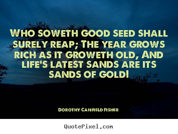 Quotes about life - Who soweth good seed shall surely reap; the year grows..