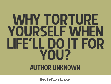 Life quotes - Why torture yourself when life'll do it for you?