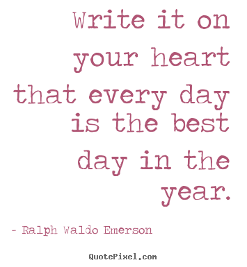 Life quotes - Write it on your heart that every day is the best day..