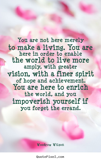 Life quotes - You are not here merely to make a living. you are here in order..