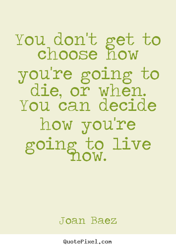 Life quotes - You don't get to choose how you're going to die, or when. you can..