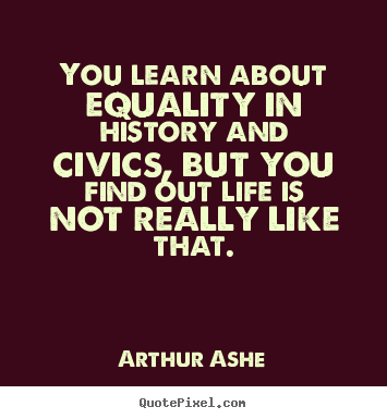 Life quote - You learn about equality in history and civics, but you find out life..