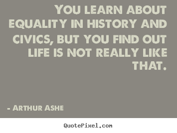 Life quote - You learn about equality in history and civics, but you find out..