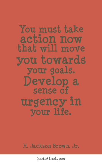 You must take action now that will move you towards your goals. develop.. H. Jackson Brown, Jr. popular life sayings
